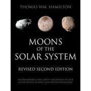 Moons of the Solar System, Revised Second Edition: Incorporating the Latest Discoveries in Our Solar System as well as Suspected Exomoons, Paperback/Thomas Wm Hamilton