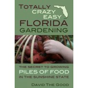 Totally Crazy Easy Florida Gardening: The Secret to Growing Piles of Food in the Sunshine State, Paperback