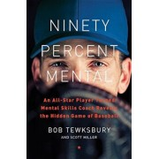 Ninety Percent Mental: An All-Star Player Turned Mental Skills Coach Reveals the Hidden Game of Baseball, Hardcover/Bob Tewksbury