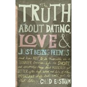The Truth about Dating, Love & Just Being Friends: And How Not to Be Miserable as a Teenager Because Life Is Short, and Seriously, Things Don't Magica, Paperback/Chad Eastham