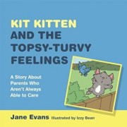 Kit Kitten and the Topsy-Turvy Feelings: A Story about Parents Who Aren't Always Able to Care, Hardcover/Jane Evans