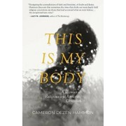 This Is My Body: A Memoir of Religious and Romantic Obsession, Paperback/Cameron Dezen Hammon