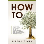 How To: Achieve Finical Freedom, Success, and Prosperity. Quit the 9 to 5. Work 4 Hours a Week. Obtain Wealth and Money. Creat, Paperback/Jeremy Clark