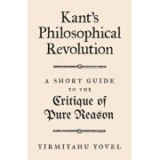 Kant's Philosophical Revolution: A Short Guide to the Critique of Pure Reason, Hardcover/Yirmiyahu Yovel