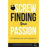 Screw Finding Your Passion: It's Within You, Let's Unlock It, Paperback/Susanna Halonen