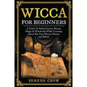 Wicca For Beginners: A Guide To Safely Practice Rituals, Magic & Witchcraft While Learning About The True Wiccan History and Beliefs, Paperback/Serena Crow
