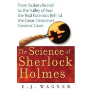 The Science of Sherlock Holmes: From Baskerville Hall to the Valley of Fear, the Real Forensics Behind the Great Detective's Greatest Cases, Paperback/E. J. Wagner