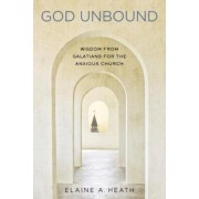 God Unbound: Wisdom from Galatians for the Anxious Church, Paperback