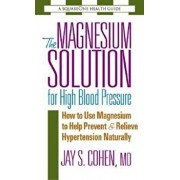 The Magnesium Solution for High Blood Pressure: How to Use Magnesium to Help Prevent & Relieve Hypertension Naturally, Paperback/Jay S. Cohen