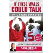 If These Walls Could Talk: Ohio State Buckeyes: Stories from the Buckeyes Sideline, Locker Room, and Press Box, Paperback/Paul Keels