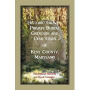 Historic Graves, Private Burial Grounds and Cemeteries of Kent County, Maryland, Paperback/Historical Society of Kent County