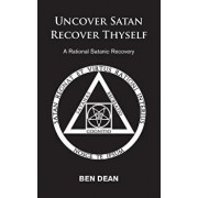 Uncover Satan Recover Thyself: A Rational Satanic Recovery, Paperback/Ben Dean