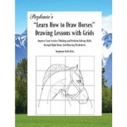 """Stephanie's """"Learn How to Draw Horses"""" Drawing Lessons with Grids: Improve Your Creative Thinking and Problem Solving Skills through Right Brain, Grid, Paperback/Stephanie Relfe"""
