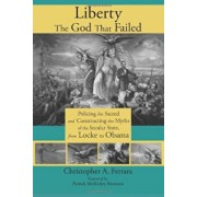 Liberty, the God That Failed: Policing the Sacred and Constructing the Myths of the Secular State, from Locke to Obama, Paperback/Christopher A. Ferrara