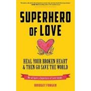 Superhero of Love: Heal Your Broken Heart & Then Go Save the World, Paperback/Bridget Fonger