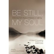 Be Still, My Soul: Embracing God's Purpose & Provision in Suffering: 25 Classic & Contemporary Readings on the Problem of Pain, Paperback