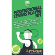 Professional Tennis Player 101: A Quick Guide on How to Become the Best Tennis Player You Can Be and Achieve Your Dreams of Becoming a Professional Fr, Hardcover/HowExpert