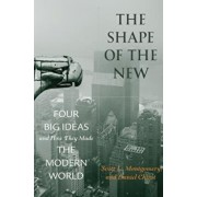 The Shape of the New: Four Big Ideas and How They Made the Modern World, Hardcover/Scott L. Montgomery