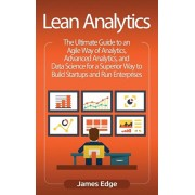 Lean Analytics: The Ultimate Guide to an Agile Way of Analytics, Advanced Analytics, and Data Science for a Superior Way to Build Star, Hardcover/James Edge