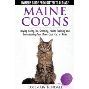 Maine Coon Cats: The Owners Guide from Kitten to Old Age: Buying, Caring For, Grooming, Health, Training, and Understandi Ng Your Maine Coon