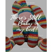 There's Still a Baby in My Bed!: Learning to Live Happily with the Adult Baby in Your Relationship, Paperback/Rosalie Bent