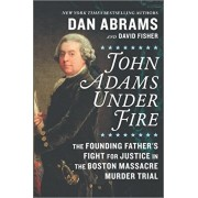 John Adams Under Fire: The Founding Father's Fight for Justice in the Boston Massacre Murder Trial, Hardcover/Dan Abrams