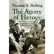 The Agony of Heroes: Medical Care for America's Besieged Legions from Bataan to Khe Sanh, Hardcover/Thomas S. Helling