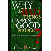 Why Do Bad Things Happen to Good People': Answers to One of Life's Greatest Moral Questions, Paperback/David Arnold
