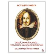 Draga, draga Ducesa!.... Viata secreta a lui William Shakespeare sau un alt sfarsit pentru Hamlet/Octavian Morea