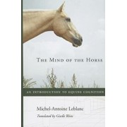 The Mind of the Horse: An Introduction to Equine Cognition, Hardcover/Michel-Antoine LeBlanc