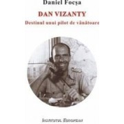 Dan Vizanty Destinul Unui Pilot De Vanatoare - Daniel Focsa