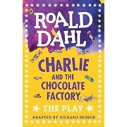 Charlie and the Chocolate Factory : The Play/Richard R. George, Roald Dahl