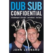 Dub Sub Confidential. A Goalkeeper's Life with - and without - the Dubs, Paperback/John Leonard