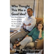 Who Thought This Was a Good Idea?. And Other Questions You Should Have Answers to When You Work in the White House, Paperback/Alyssa Mastromonaco
