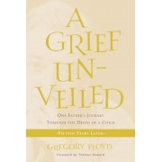 A Grief Unveiled: One Father's Journey Through the Death of a Child: Fifteen Years Later, Paperback