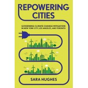 Repowering Cities: Governing Climate Change Mitigation in New York City, Los Angeles, and Toronto, Hardcover/Sara Hughes