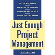 Just Enough Project Management: The Indispensable Four-Step Process for Managing Any Project, Better, Faster, Cheaper, Paperback/Curtis R. Cook