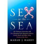 Sex in the Sea: Our Intimate Connection with Sex-Changing Fish, Romantic Lobsters, Kinky Squid, and Other Salty Erotica of the Deep, Paperback/Marah J. Hardt