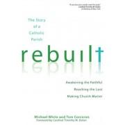 Rebuilt: The Story of a Catholic Parish: Awakening the Faithful, Reaching the Lost, and Making Church Matter, Paperback