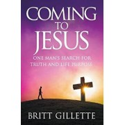 Coming to Jesus: One Man's Search for Truth and Life Purpose, Paperback/Britt Gillette