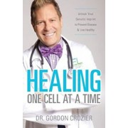 Healing One Cell at a Time: Unlock Your Genetic Imprint to Prevent Disease and Live Healthy, Paperback/Gordon Crozier
