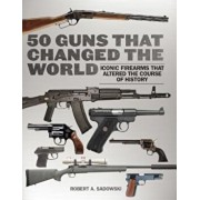 50 Guns That Changed the World: Iconic Firearms That Altered the Course of History, Hardcover/Robert A. Sadowski