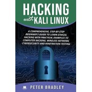 Hacking With Kali Linux: A Comprehensive, Step-By-Step Beginner's Guide to Learn Ethical Hacking With Practical Examples to Computer Hacking, W, Paperback/Peter Bradley