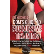 The Advanced Dom's Guide to Submissive Training: 42 Must-Know Tips to Make You the Billionaire Dom That No Sub Can Resist. a Must Read for Any Dom/Mas, Paperback/Elizabeth Cramer
