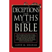 Deceptions and Myths of the Bible: The True Origins of the Stories of Adam and Eve, Noah's Flood, the Tower of Babel, Moses and Mount Sinai, the Proph, Paperback/Lloyd M. Graham