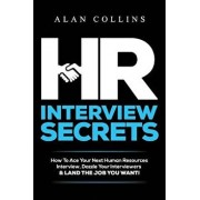 HR Interview Secrets: How to Ace Your Next Human Resources Interview, Dazzle Your Interviewers & Land the Job You Want!, Paperback/Alan Collins