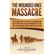 The Wounded Knee Massacre: A Captivating Guide to the Battle of Wounded Knee and Its Impact on the Native Americans after the Final Clash between, Hardcover/Captivating History