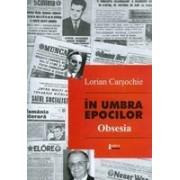 In umbra epocilor. Obsesia (cu prezentari de Alex Stefanescu si Constantin Dram) - Carsochie, Lorian.