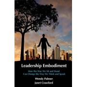 Leadership Embodiment: How the Way We Sit and Stand Can Change the Way We Think and Speak, Paperback/Wendy Palmer