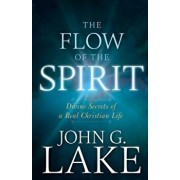 The Flow of the Spirit: Divine Secrets of a Real Christian Life, Paperback/John G. Lake